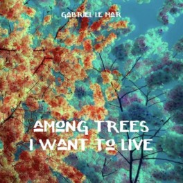 Gabriel Le Mar – among trees i want to live